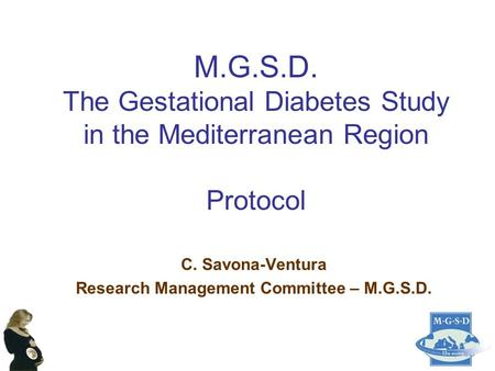 M.G.S.D. The Gestational Diabetes Study in the Mediterranean Region Protocol C. Savona-Ventura Research Management Committee – M.G.S.D.