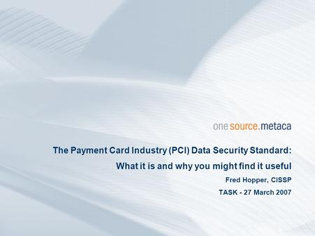 The Payment Card Industry (PCI) Data Security Standard: What it is and why you might find it useful Fred Hopper, CISSP TASK - 27 March 2007.