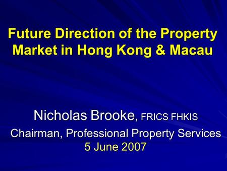 Future Direction of the Property Market in Hong Kong & Macau Nicholas Brooke, FRICS FHKIS Chairman, Professional Property Services 5 June 2007.