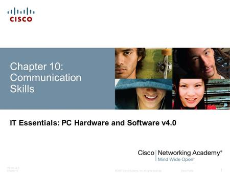 © 2007 Cisco Systems, Inc. All rights reserved.Cisco Public ITE PC v4.0 Chapter 10 1 Chapter 10: Communication Skills IT Essentials: PC Hardware and Software.