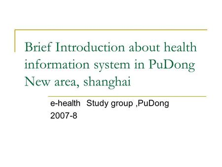 Brief Introduction about health information system in PuDong New area, shanghai e-health Study group,PuDong 2007-8.