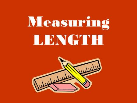 Measuring LENGTH. When we measure length we are looking at how far away something is, how tall or short it is, etc.
