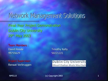 NMS1.0(c) Copyright 20031 Final Year Project Demonstration Dublin City University 29 th May 2003 Team Members : David ReadeTimothy Kelly 9975562950221221.
