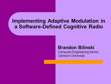 Implementing Adaptive Modulation in a Software-Defined Cognitive Radio Brandon Bilinski Computer Engineering Senior, Clemson University.