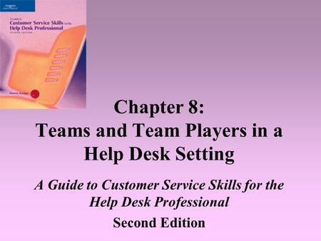 Chapter 8: Teams and Team Players in a Help Desk Setting A Guide to Customer Service <strong>Skills</strong> for the Help Desk Professional Second Edition.