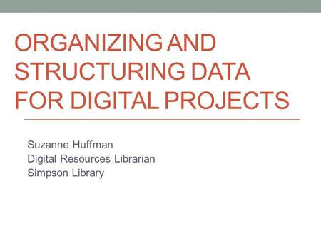 ORGANIZING AND STRUCTURING DATA FOR DIGITAL PROJECTS Suzanne Huffman Digital Resources Librarian Simpson Library.