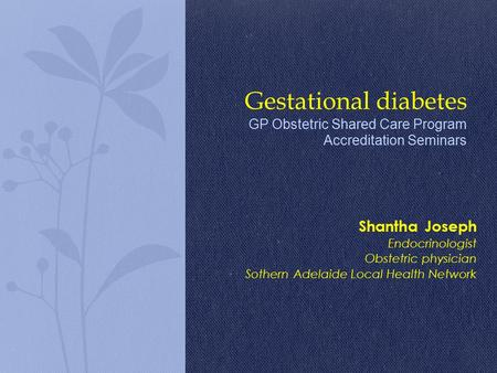 Shantha Joseph Endocrinologist Obstetric physician Sothern Adelaide Local Health Network Gestational diabetes GP Obstetric Shared Care Program Accreditation.