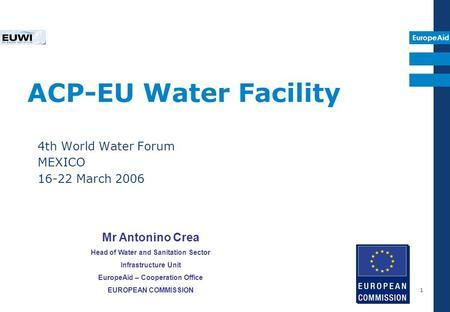 EuropeAid 1 ACP-EU Water Facility 4th World Water Forum MEXICO 16-22 March 2006 Mr Antonino Crea Head of Water and Sanitation Sector Infrastructure Unit.