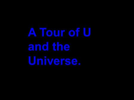 A Tour of U and the Universe.. This is a trip at high speed, jumping distances by factor of 10. Starting with 10 0 equivalent to 1 meter.