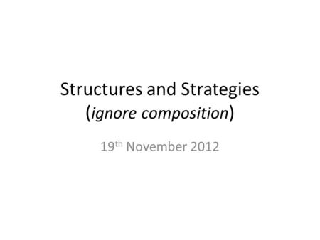 Structures and Strategies ( ignore composition ) 19 th November 2012.