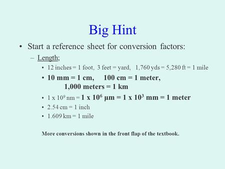 Big Hint Start a reference sheet for conversion factors: –Length; 12 inches = 1 foot, 3 feet = yard, 1,760 yds = 5,280 ft = 1 mile 10 mm = 1 cm, 100 cm.