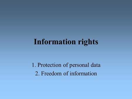 Information rights 1. Protection of personal data 2. Freedom of information.