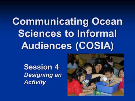 Communicating Ocean Sciences to Informal Audiences (COSIA) Session 4 Designing an Activity.