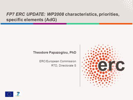 FP7 ERC UPDATE: WP2008 characteristics, priorities, specific elements (AdG) Theodore Papazoglou, PhD ERC/European Commission RTD, Directorate S.