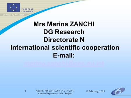 Call ref.: FP6-2004-ACC-SSA-2 (10/2004) Contract Negotiation - Sofia - Bulgaria 10 February, 2005 1 Mrs Marina ZANCHI DG Research Directorate N International.