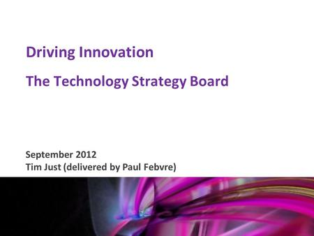 Mark Glover 12 th January 2011 Driving Innovation The Technology Strategy Board September 2012 Tim Just (delivered by Paul Febvre)