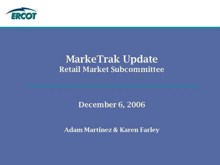 MarkeTrak Update Retail Market Subcommittee December 6, 2006 Adam Martinez & Karen Farley.