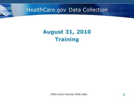 C#OMPANY LOGO OMB Control Number 0938-1086 1 HealthCare.gov Data Collection August 31, 2010 Training.