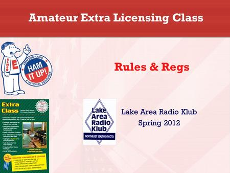Amateur Extra Licensing Class Lake Area Radio Klub Spring 2012 Rules & Regs.