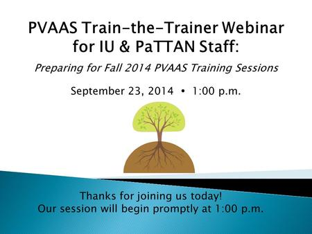 PVAAS Train-the-Trainer Webinar for IU & PaTTAN Staff: Preparing for Fall 2014 PVAAS Training Sessions September 23, 2014  1:00 p.m. Thanks for joining.