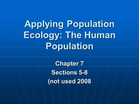 Chapter 7 Sections 5-8 (not used 2008 Applying Population Ecology: The Human Population.