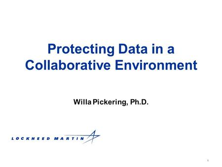 1 Protecting Data in a Collaborative Environment Willa Pickering, Ph.D.
