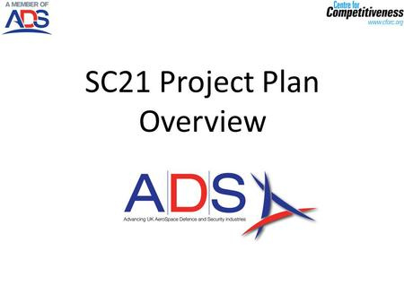SC21 Project Plan Overview. What is SC21? SC21: Is an industry change programme designed to accelerate the competitiveness of the aerospace, defence and.