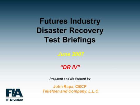 "Futures Industry Disaster Recovery Test Briefings June 2007 ""DR IV"" Prepared and Moderated by John Rapa, CBCP Tellefsen and Company, L.L.C."