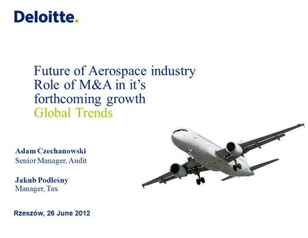 Future of Aerospace industry Role of M&A in it's forthcoming growth Global Trends Rzeszów, 26 June 2012 Adam Czechanowski Senior Manager, Audit Jakub Podleśny.
