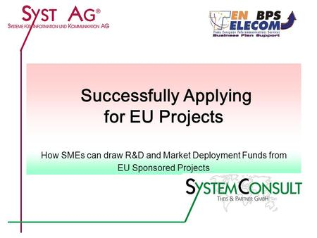 1 Successfully Applying for EU Projects How SMEs can draw R&D and Market Deployment Funds from EU Sponsored Projects.
