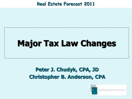 Real Estate Forecast 2011 Major Tax Law Changes Peter J. Chudyk, CPA, JD Christopher B. Anderson, CPA.
