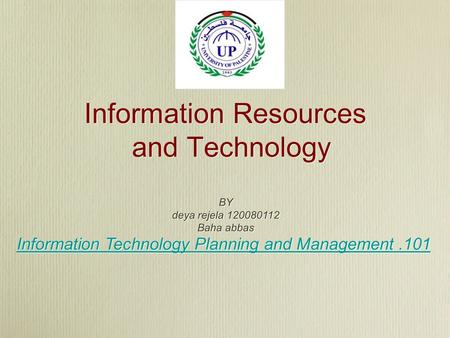 Information Resources and Technology BY deya rejela 120080112 Baha abbas Information Technology Planning and Management.101 BY deya rejela 120080112 Baha.