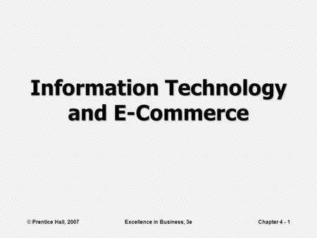 © Prentice Hall, 2007Excellence in Business, 3eChapter 4 - 1 Information Technology and E-Commerce.