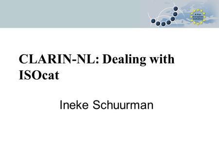 CLARIN-NL: Dealing with ISOcat Ineke Schuurman. ISOcat and CLARIN Projects call 1 CLARIN-NL Joint Flemish/Dutch pilot Whenever relevant, elements are.