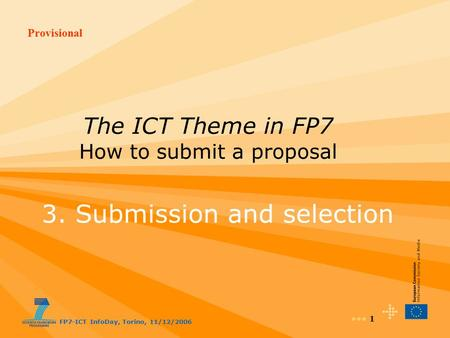 Provisional FP7-ICT InfoDay, Torino, 11/12/2006 1 The ICT Theme in FP7 How to submit a proposal 3. Submission and selection.