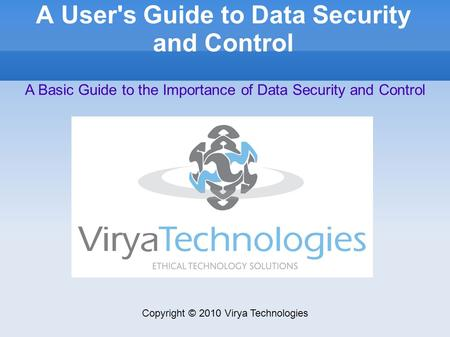 A User's Guide to Data Security and Control Copyright © 2010 Virya Technologies A Basic Guide to the Importance of Data Security and Control.