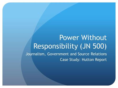 Power Without Responsibility (JN 500) Journalism, Government and Source Relations Case Study: Hutton Report.