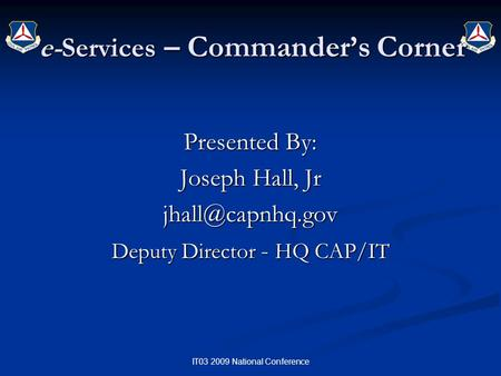 IT03 2009 National Conference e-Services – Commander's Corner Presented By: Joseph Hall, Jr Deputy Director - HQ CAP/IT.