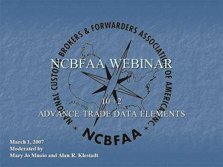 NCBFAA WEBINAR 10 +2 ADVANCE TRADE DATA ELEMENTS March 1, 2007 Moderated by Mary Jo Muoio and Alan R. Klestadt.