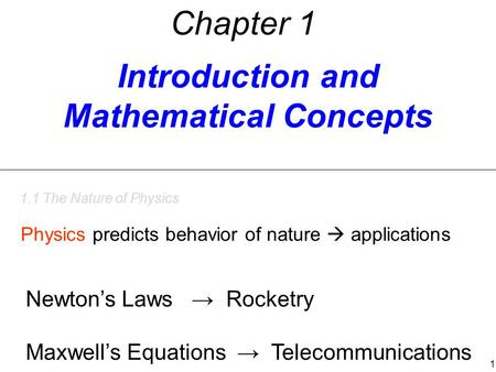 Introduction and Mathematical Concepts Chapter 1 1.1 The Nature of Physics Physics predicts behavior of nature  applications Newton's Laws → Rocketry.