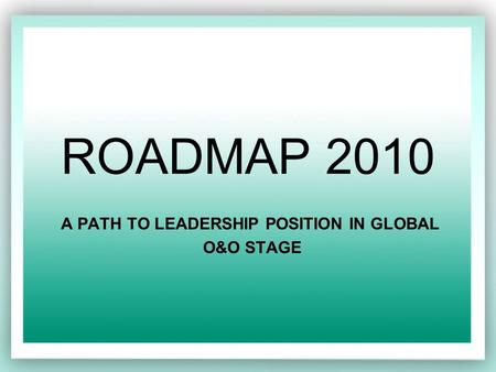 ROADMAP 2010 A PATH TO LEADERSHIP POSITION IN GLOBAL O&O STAGE.