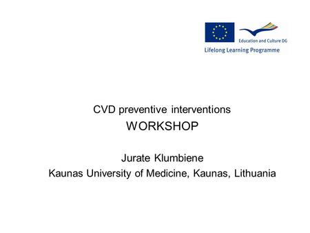 CVD preventive interventions WORKSHOP Jurate Klumbiene Kaunas University of Medicine, Kaunas, Lithuania.