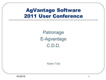 AgVantage Software 2011 User Conference Patronage E-Agvantage C.D.D. Karen Tidd 9/4/2015 1.