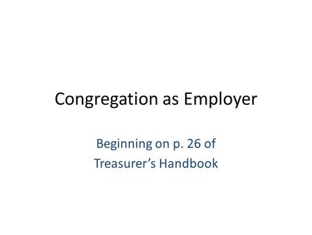 Congregation as Employer Beginning on p. 26 of Treasurer's Handbook.
