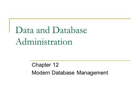 Data and Database Administration Chapter 12 Modern Database Management.