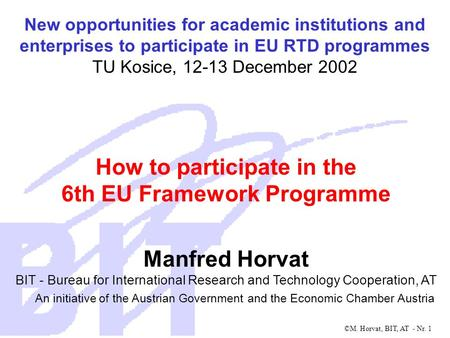 ©M. Horvat, BIT, AT - Nr. 1 How to participate in the 6th EU Framework Programme Manfred Horvat BIT - Bureau for International Research and Technology.