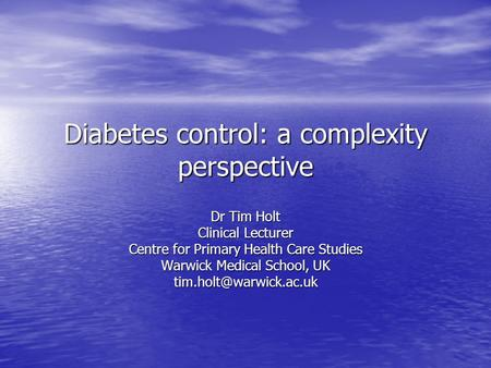 Diabetes control: a complexity perspective Dr Tim Holt Clinical Lecturer Centre for Primary Health Care Studies Warwick Medical School, UK