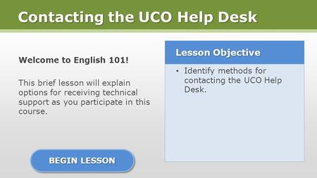Contacting the UCO Help Desk Welcome to English 101! This brief lesson will explain options for receiving technical support as you participate in this.