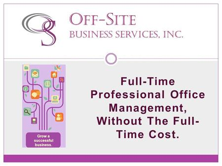 Full-Time Professional Office Management, Without The Full- Time Cost. O ff- S ite Business Services, Inc. Grow a successful business.