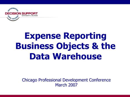 Expense Reporting Business Objects & the Data Warehouse Chicago Professional Development Conference March 2007.